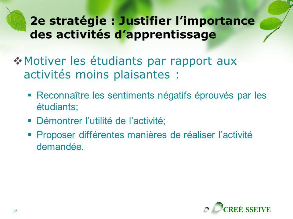 CREÉ SSEIVE 16 2e stratégie : Justifier limportance des activités dapprentissage Motiver les étudiants par rapport aux activités moins plaisantes : Re
