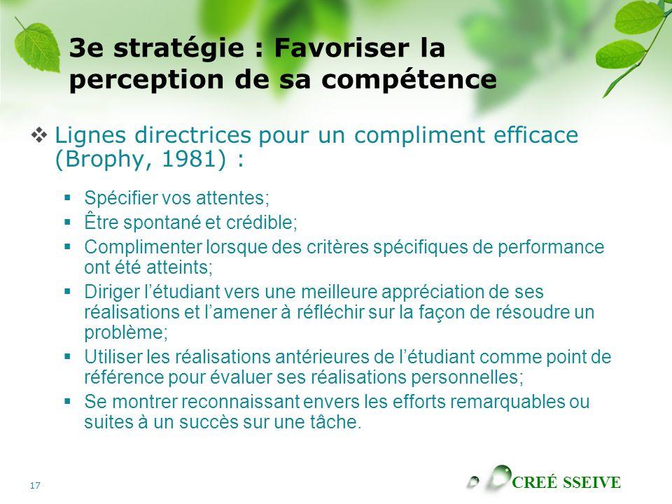 CREÉ SSEIVE 17 3e stratégie : Favoriser la perception de sa compétence Lignes directrices pour un compliment efficace (Brophy, 1981) : Spécifier vos a