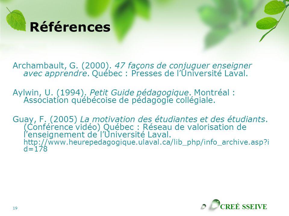 CREÉ SSEIVE 19 Références Archambault, G. (2000). 47 façons de conjuguer enseigner avec apprendre. Québec : Presses de lUniversité Laval. Aylwin, U. (