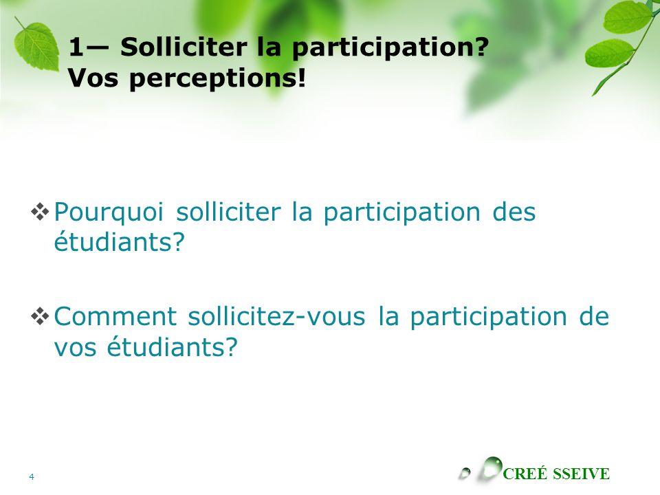 CREÉ SSEIVE 4 1 Solliciter la participation? Vos perceptions! Pourquoi solliciter la participation des étudiants? Comment sollicitez-vous la participa