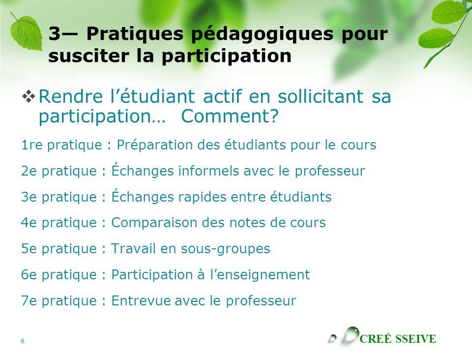 CREÉ SSEIVE 6 3 Pratiques pédagogiques pour susciter la participation Rendre létudiant actif en sollicitant sa participation… Comment? 1re pratique :