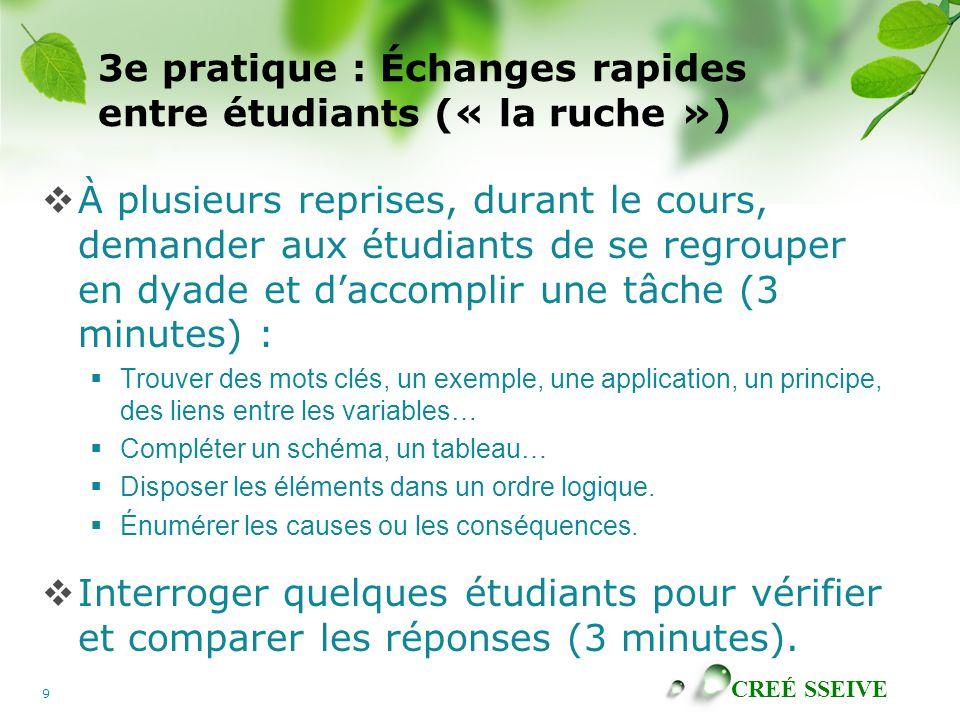 CREÉ SSEIVE 9 3e pratique : Échanges rapides entre étudiants (« la ruche ») À plusieurs reprises, durant le cours, demander aux étudiants de se regrou