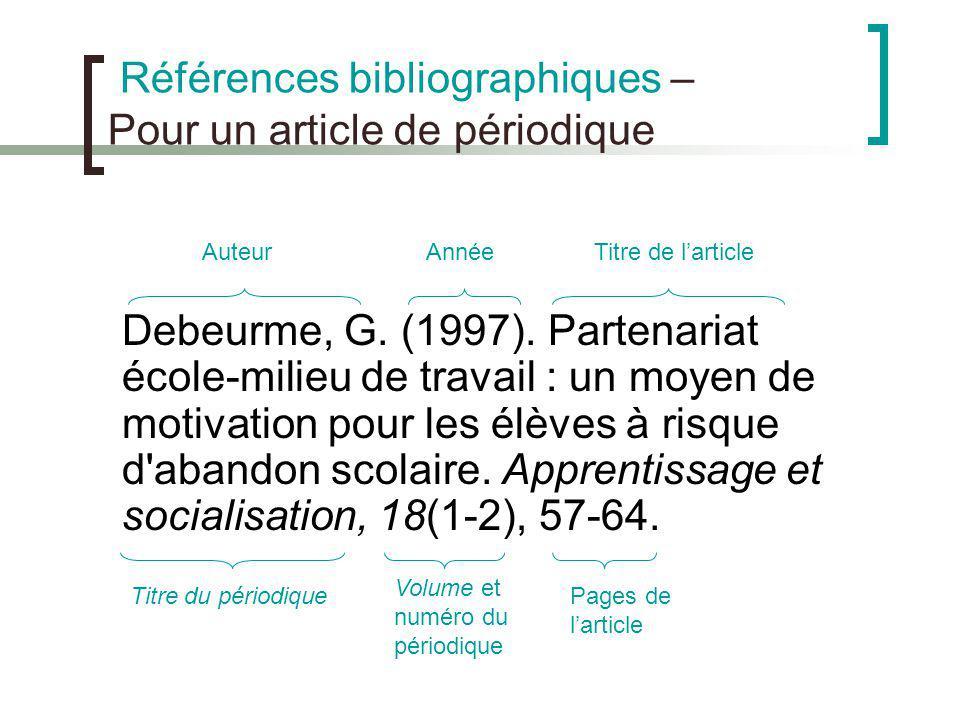 Références bibliographiques – Pour un article de périodique Debeurme, G. (1997). Partenariat école-milieu de travail : un moyen de motivation pour les