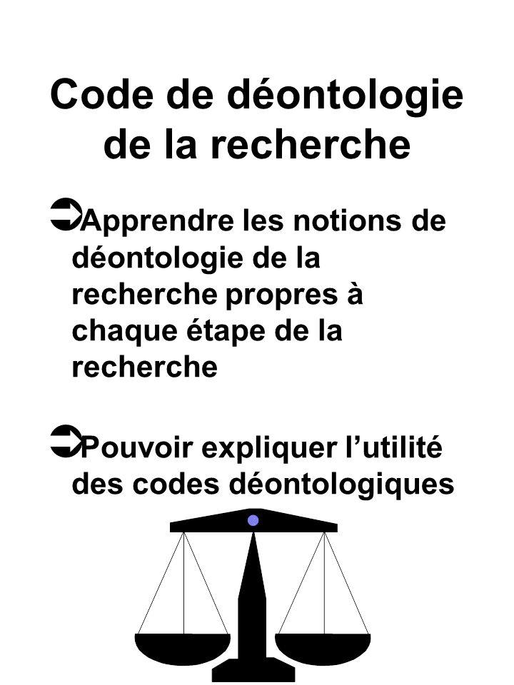 Code de déontologie de la recherche Apprendre les notions de déontologie de la recherche propres à chaque étape de la recherche Pouvoir expliquer lutilité des codes déontologiques
