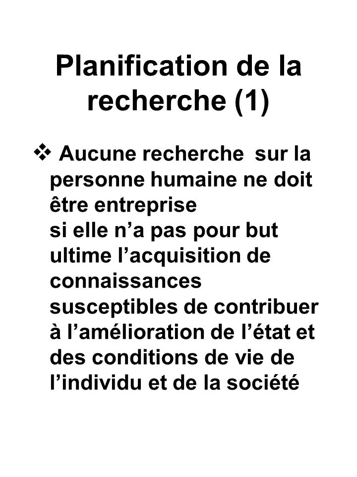 Planification de la recherche (1) Aucune recherche sur la personne humaine ne doit être entreprise si elle na pas pour but ultime lacquisition de connaissances susceptibles de contribuer à lamélioration de létat et des conditions de vie de lindividu et de la société