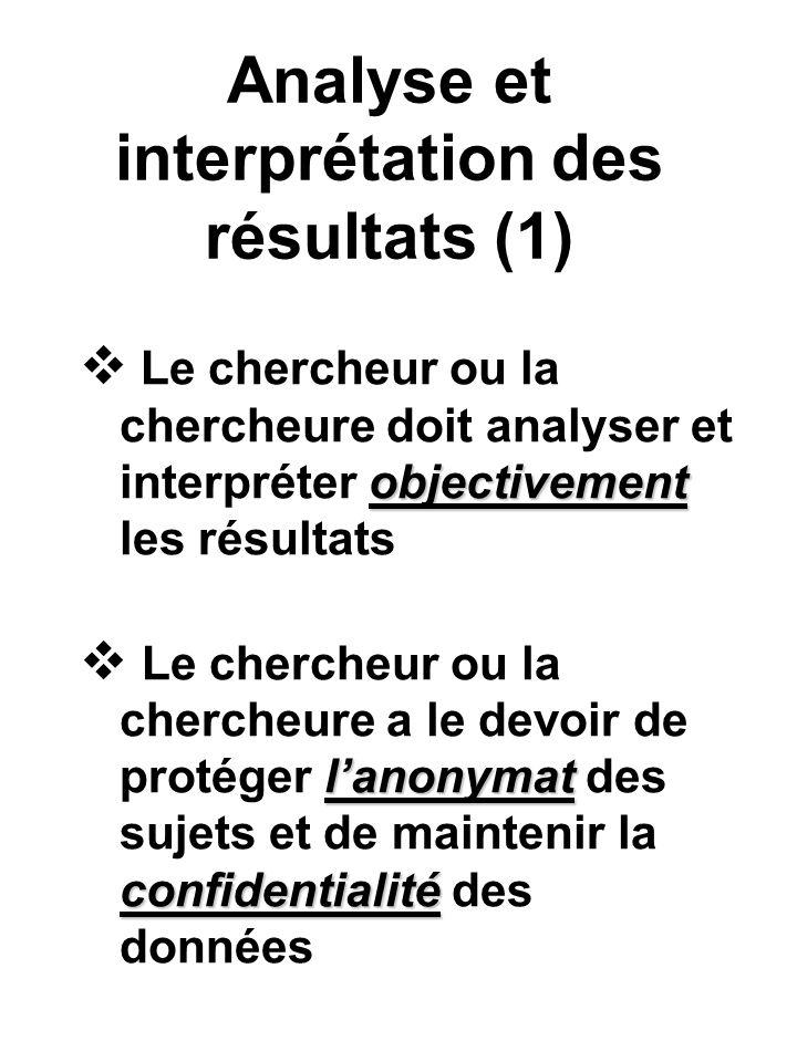 Analyse et interprétation des résultats (1) objectivement Le chercheur ou la chercheure doit analyser et interpréter objectivement les résultats lanonymat confidentialité Le chercheur ou la chercheure a le devoir de protéger lanonymat des sujets et de maintenir la confidentialité des données