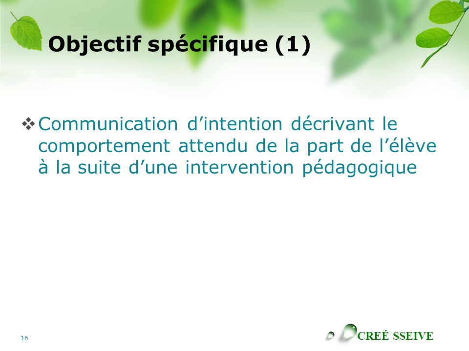 CREÉ SSEIVE 16 Objectif spécifique (1) Communication dintention décrivant le comportement attendu de la part de lélève à la suite dune intervention pédagogique