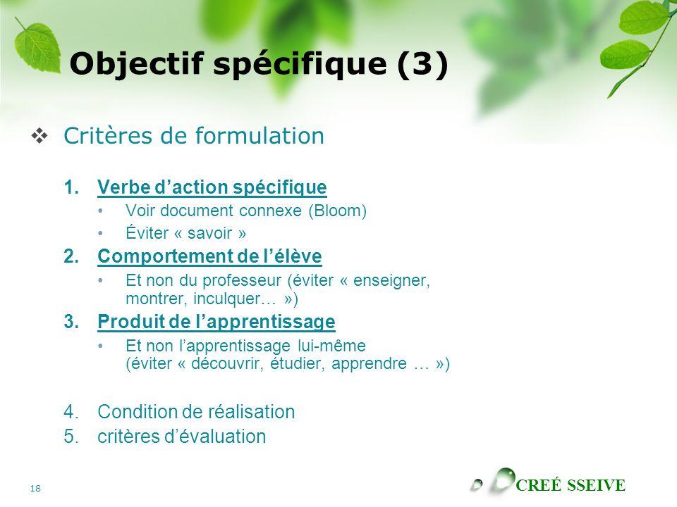 CREÉ SSEIVE 18 Objectif spécifique (3) Critères de formulation 1.Verbe daction spécifique Voir document connexe (Bloom) Éviter « savoir » 2.Comportement de lélève Et non du professeur (éviter « enseigner, montrer, inculquer… ») 3.Produit de lapprentissage Et non lapprentissage lui-même (éviter « découvrir, étudier, apprendre … ») 4.Condition de réalisation 5.critères dévaluation
