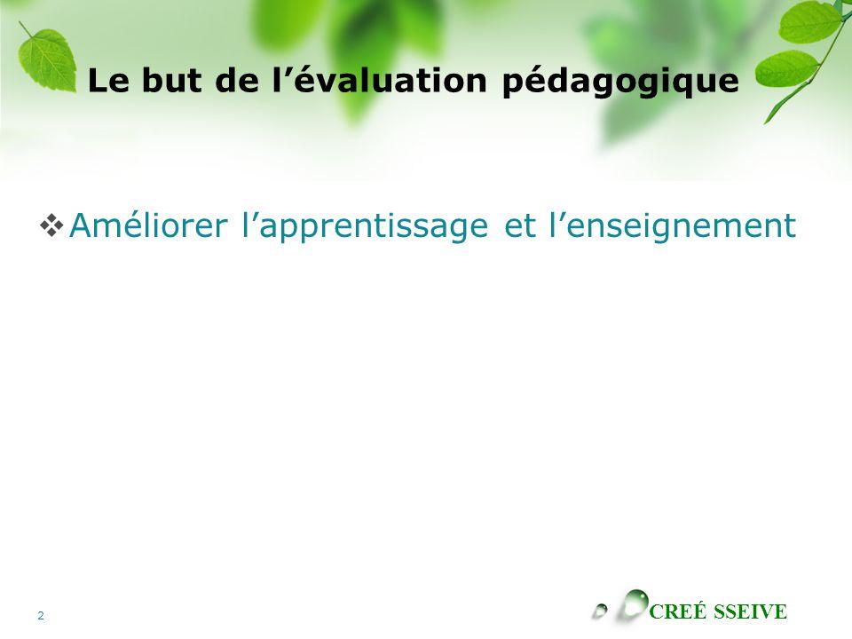 CREÉ SSEIVE 2 Le but de lévaluation pédagogique Améliorer lapprentissage et lenseignement