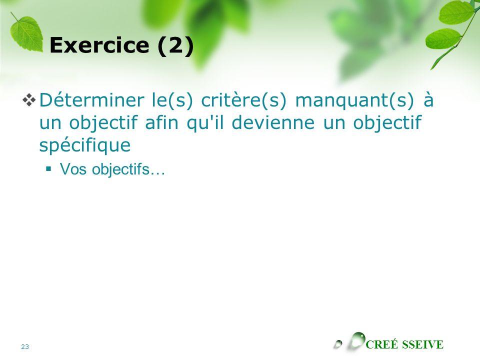 CREÉ SSEIVE 23 Exercice (2) Déterminer le(s) critère(s) manquant(s) à un objectif afin qu il devienne un objectif spécifique Vos objectifs…