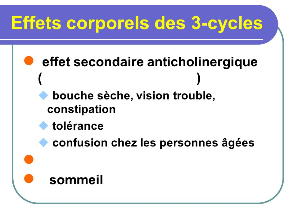 Effets corporels des 3-cycles effet secondaire anticholinergique ( ) bouche sèche, vision trouble, constipation tolérance confusion chez les personnes âgées sommeil