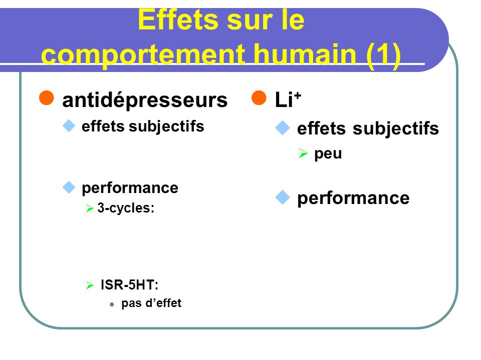 Effets sur le comportement humain (1) antidépresseurs effets subjectifs performance 3-cycles: ISR-5HT: pas deffet Li + effets subjectifs peu performance