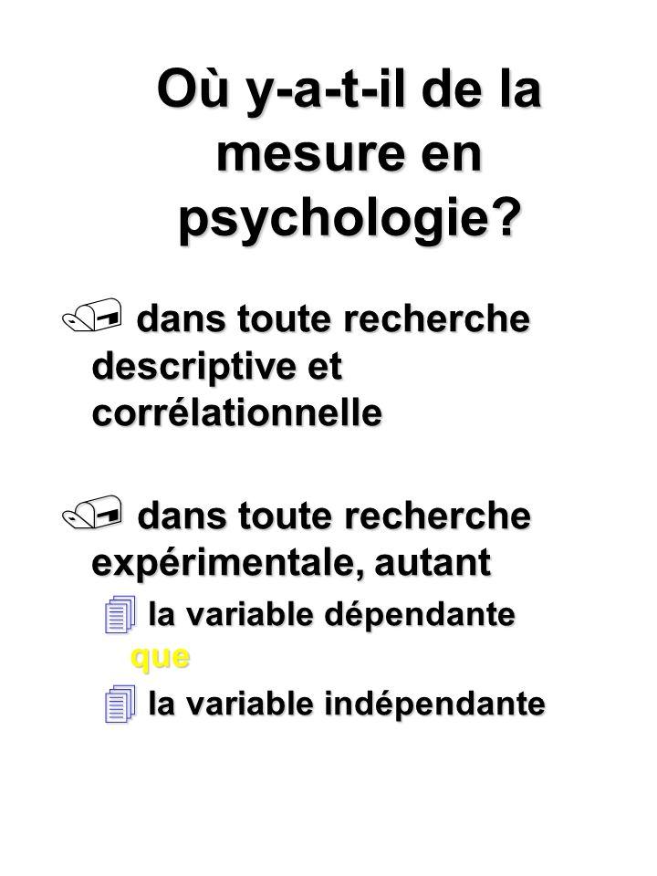 Où y-a-t-il de la mesure en psychologie? dans toute recherche descriptive et corrélationnelle / dans toute recherche expérimentale, autant 4 la variab