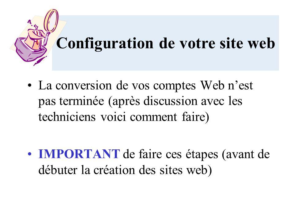 La conversion de vos comptes Web nest pas terminée (après discussion avec les techniciens voici comment faire) IMPORTANT de faire ces étapes (avant de débuter la création des sites web) Configuration de votre site web