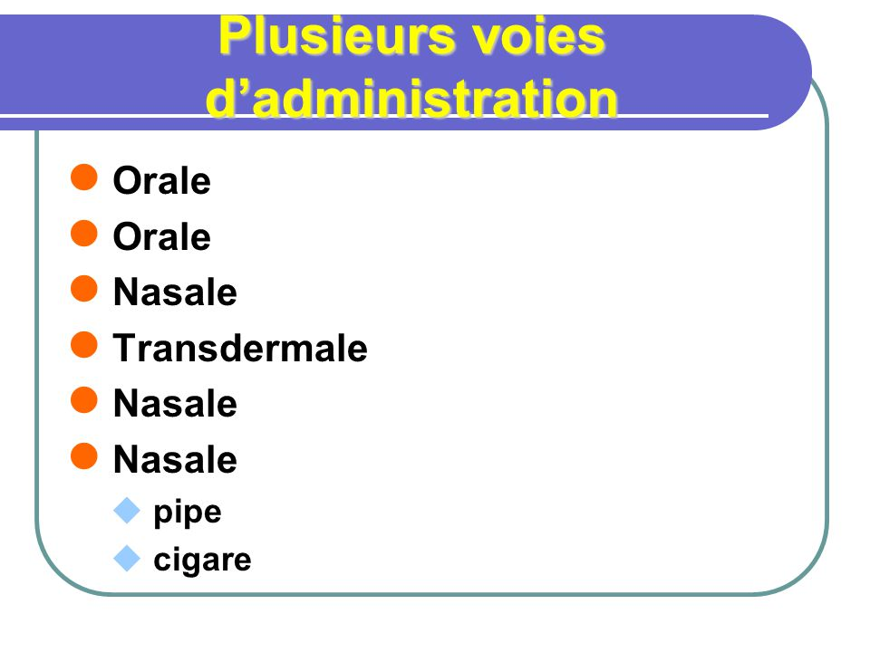 Plusieurs voies dadministration Orale Nasale Transdermale Nasale pipe cigare