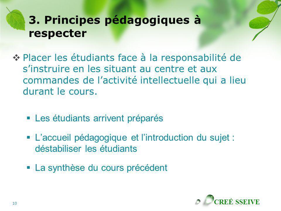 CREÉ SSEIVE 10 3. Principes pédagogiques à respecter Placer les étudiants face à la responsabilité de sinstruire en les situant au centre et aux comma
