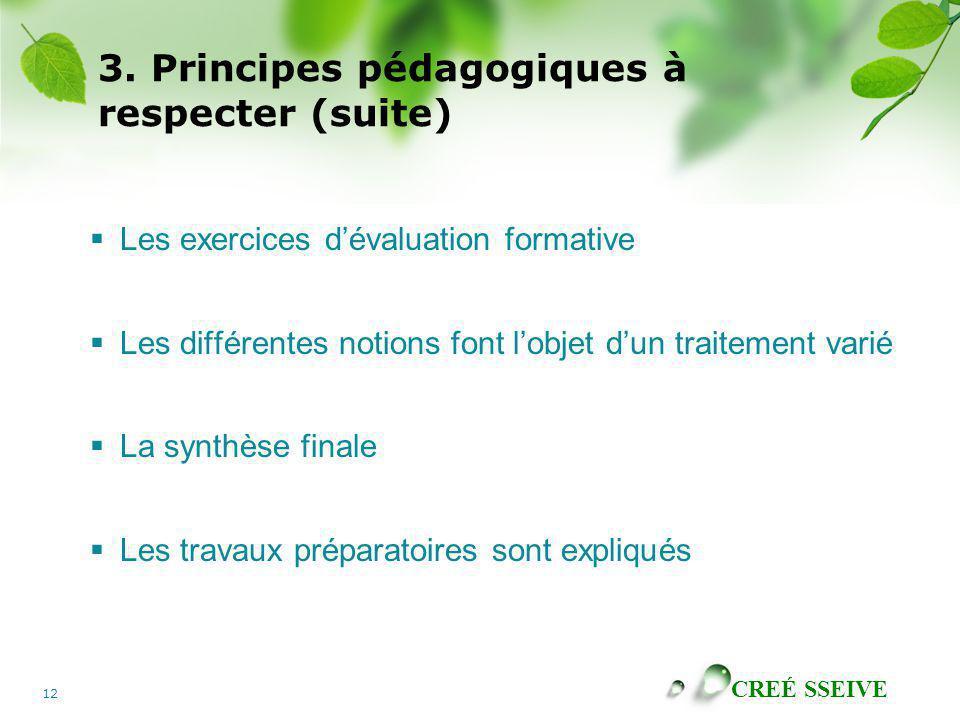 CREÉ SSEIVE 12 3. Principes pédagogiques à respecter (suite) Les exercices dévaluation formative Les différentes notions font lobjet dun traitement va