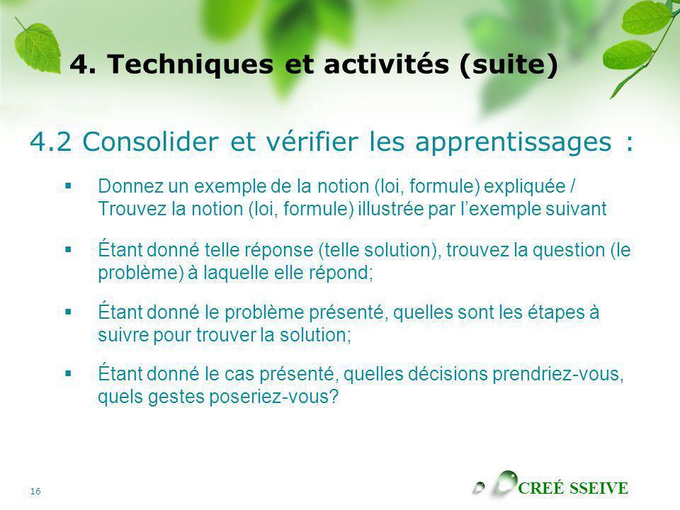 CREÉ SSEIVE 16 4. Techniques et activités (suite) 4.2 Consolider et vérifier les apprentissages : Donnez un exemple de la notion (loi, formule) expliq