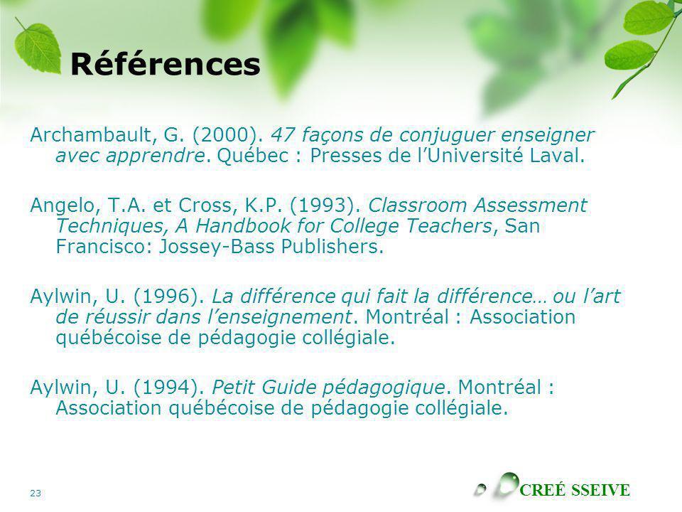 CREÉ SSEIVE 23 Références Archambault, G. (2000). 47 façons de conjuguer enseigner avec apprendre. Québec : Presses de lUniversité Laval. Angelo, T.A.