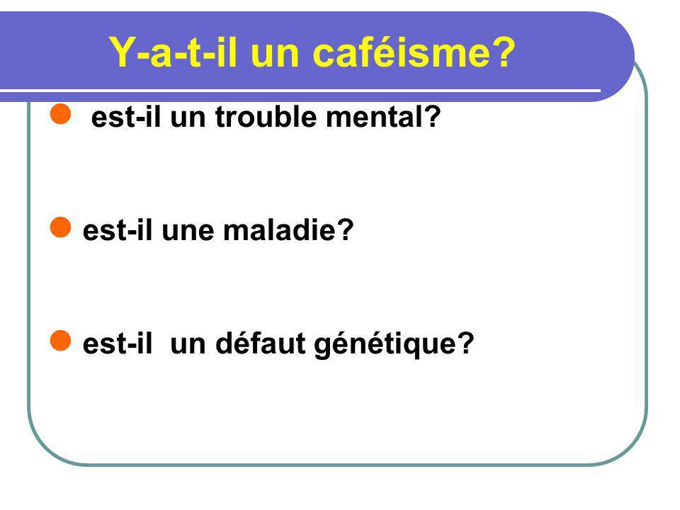 Y-a-t-il un caféisme? est-il un trouble mental? est-il une maladie? est-il un défaut génétique?