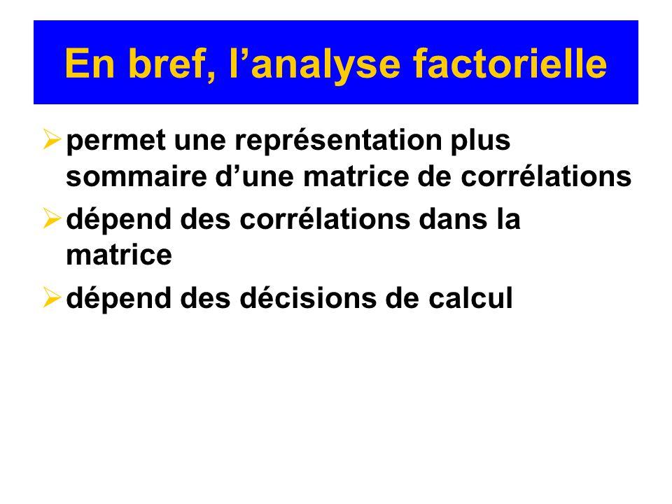 En bref, lanalyse factorielle permet une représentation plus sommaire dune matrice de corrélations dépend des corrélations dans la matrice dépend des