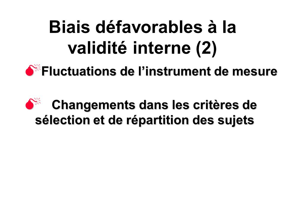 Biais défavorables à la validité interne (2) Fluctuations de linstrument de mesure Fluctuations de linstrument de mesure Changements dans les critères