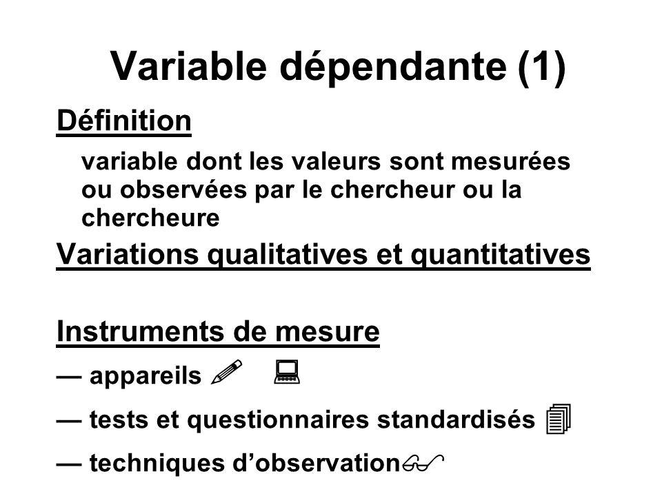 Variable dépendante (1) Définition variable dont les valeurs sont mesurées ou observées par le chercheur ou la chercheure Variations qualitatives et q