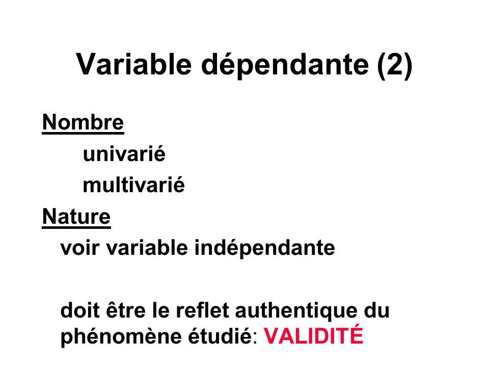 Variable dépendante (2) Nombre univarié multivarié Nature voir variable indépendante doit être le reflet authentique du phénomène étudié: VALIDITÉ