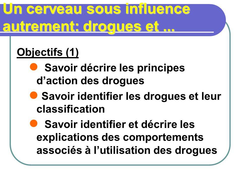 Un cerveau sous influence autrement: drogues et... Objectifs (1) Savoir décrire les principes daction des drogues Savoir identifier les drogues et leu