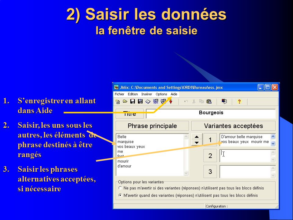 2) Saisir les données la fenêtre de saisie 1.Senregistrer en allant dans Aide 2.Saisir, les uns sous les autres, les éléments de phrase destinés à être rangés 3.Saisir les phrases alternatives acceptées, si nécessaire