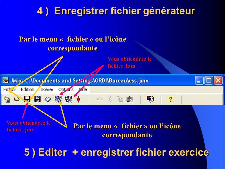 4 ) Enregistrer fichier générateur Par le menu « fichier » ou licône correspondante 5 ) Editer + enregistrer fichier exercice Par le menu « fichier » ou licône correspondante Vous obtiendrez le fichier.jmx Vous obtiendrez le fichier.htm