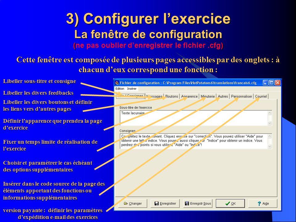3) Configurer lexercice La fenêtre de configuration () 3) Configurer lexercice La fenêtre de configuration (ne pas oublier denregistrer le fichier.cfg) version payante : définir les paramètres dexpédition e-mail des exercices Cette fenêtre est composée de plusieurs pages accessibles par des onglets : à chacun deux correspond une fonction : Libeller sous-titre et consigne Libeller les divers feedbacks Libeller les divers boutons et définir les liens vers dautres pages Définir lapparence que prendra la page dexercice Fixer un temps limite de réalisation de lexercice Choisir et paramétrer le cas échéant des options supplémentaires Insérer dans le code source de la page des éléments apportant des fonctions ou informations supplémentaires