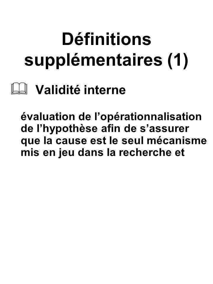 Définitions supplémentaires (1) Validité interne évaluation de lopérationnalisation de lhypothèse afin de sassurer que la cause est le seul mécanisme