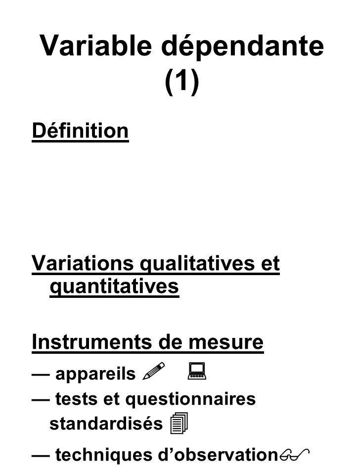 Variable dépendante (1) Définition Variations qualitatives et quantitatives Instruments de mesure appareils tests et questionnaires standardisés techn