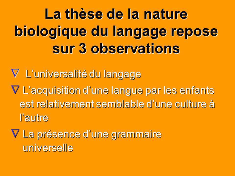 La thèse de la nature biologique du langage repose sur 3 observations Luniversalité du langage Luniversalité du langage Lacquisition dune langue par l