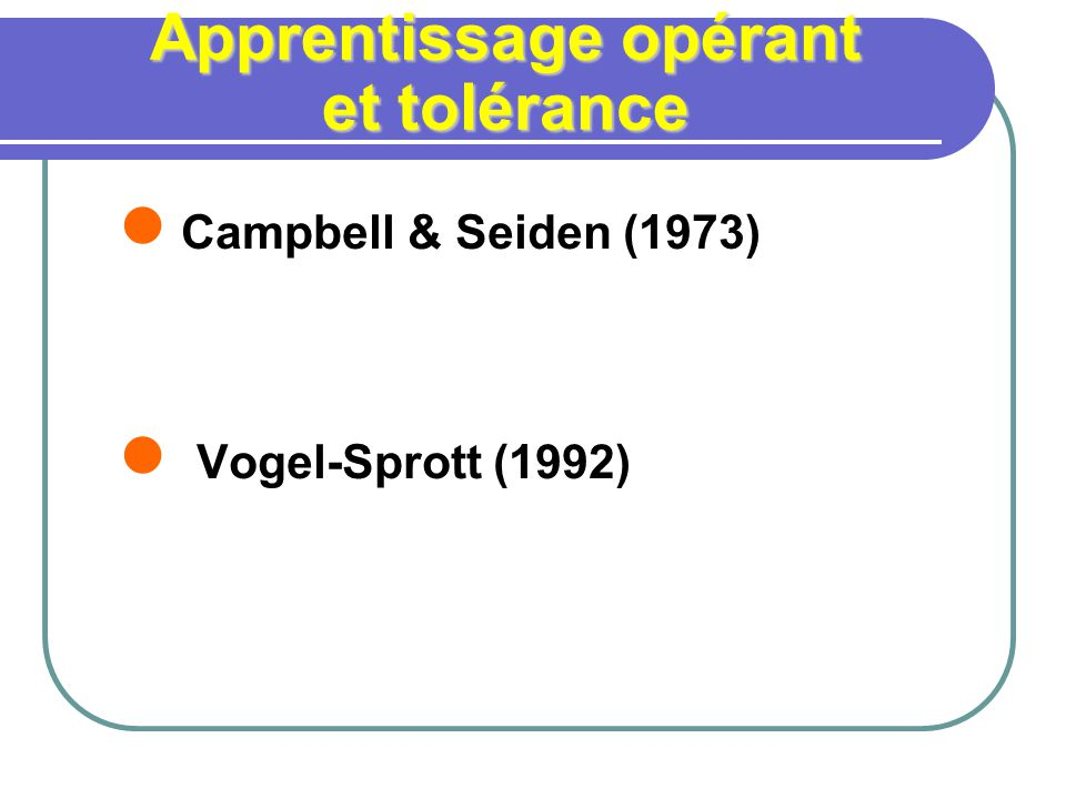 Apprentissage opérant et tolérance Campbell & Seiden (1973) Vogel-Sprott (1992)
