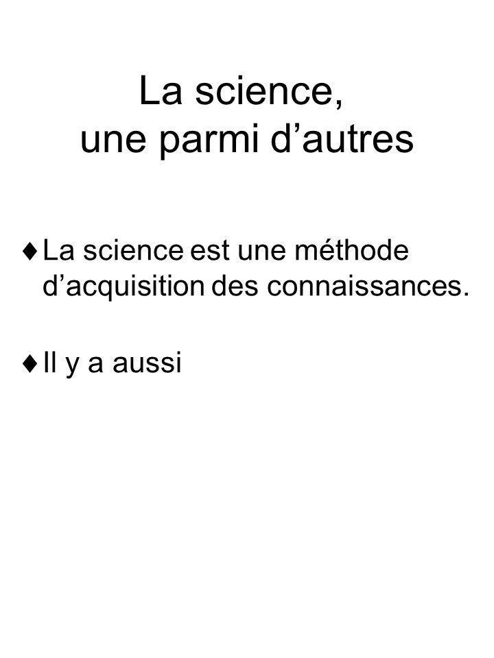 La science, une parmi dautres La science est une méthode dacquisition des connaissances. Il y a aussi