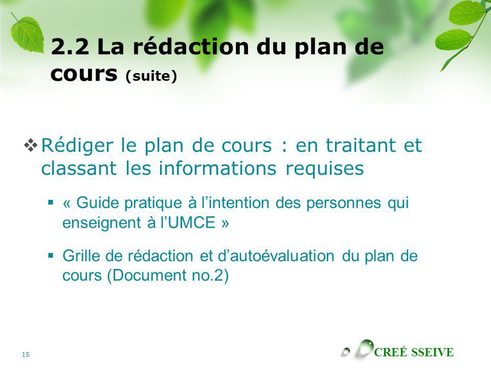 CREÉ SSEIVE 15 2.2 La rédaction du plan de cours (suite) Rédiger le plan de cours : en traitant et classant les informations requises « Guide pratique à lintention des personnes qui enseignent à lUMCE » Grille de rédaction et dautoévaluation du plan de cours (Document no.2)