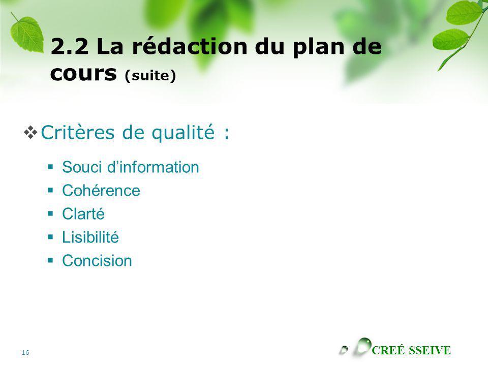 CREÉ SSEIVE 16 2.2 La rédaction du plan de cours (suite) Critères de qualité : Souci dinformation Cohérence Clarté Lisibilité Concision