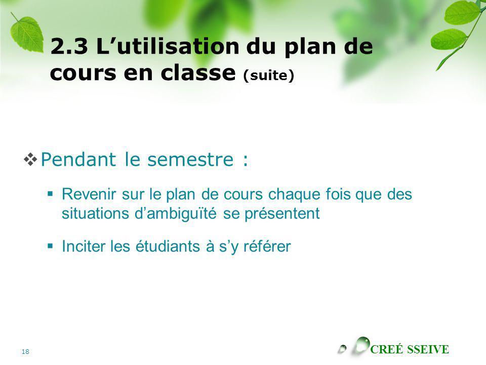 CREÉ SSEIVE 18 2.3 Lutilisation du plan de cours en classe (suite) Pendant le semestre : Revenir sur le plan de cours chaque fois que des situations d