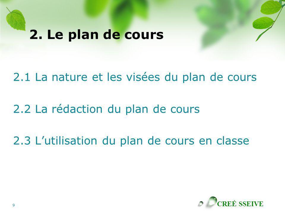 CREÉ SSEIVE 9 2. Le plan de cours 2.1 La nature et les visées du plan de cours 2.2 La rédaction du plan de cours 2.3 Lutilisation du plan de cours en