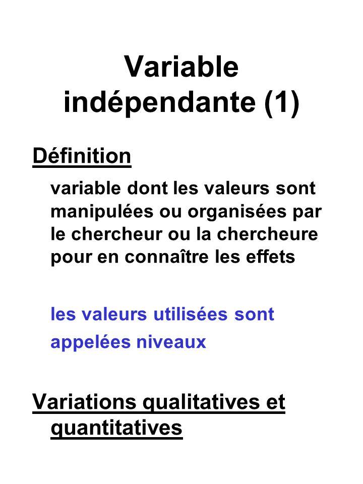 Variable indépendante (1) Définition variable dont les valeurs sont manipulées ou organisées par le chercheur ou la chercheure pour en connaître les effets les valeurs utilisées sont appelées niveaux Variations qualitatives et quantitatives