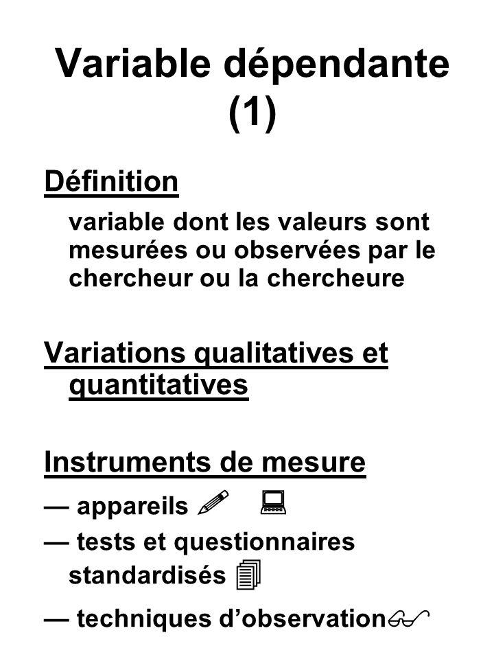 Variable dépendante (1) Définition variable dont les valeurs sont mesurées ou observées par le chercheur ou la chercheure Variations qualitatives et quantitatives Instruments de mesure appareils tests et questionnaires standardisés techniques dobservation