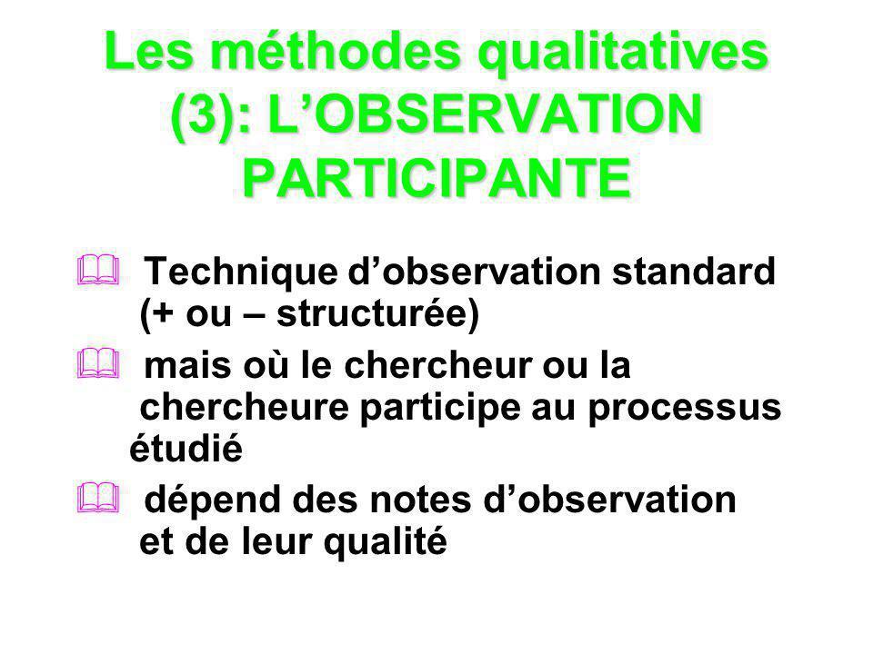 Les méthodes qualitatives (3): LOBSERVATION PARTICIPANTE Technique dobservation standard (+ ou – structurée) mais où le chercheur ou la chercheure par