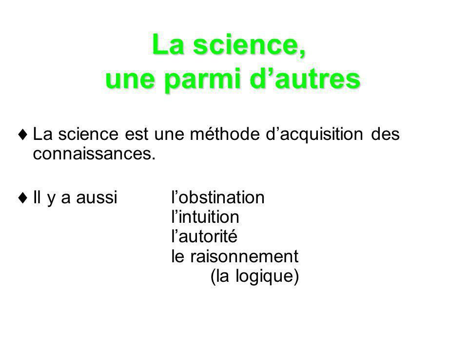 La science, une parmi dautres La science est une méthode dacquisition des connaissances. Il y a aussilobstination lintuition lautorité le raisonnement
