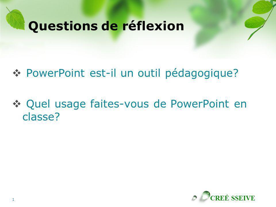 CREÉ SSEIVE 1 Questions de réflexion PowerPoint est-il un outil pédagogique? Quel usage faites-vous de PowerPoint en classe?