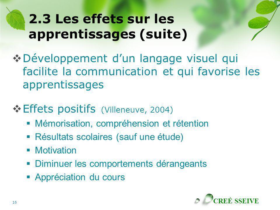 CREÉ SSEIVE 16 2.3 Les effets sur les apprentissages (suite) Développement dun langage visuel qui facilite la communication et qui favorise les appren