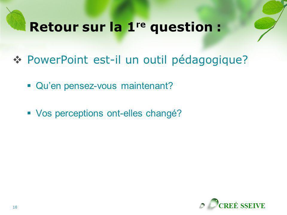 CREÉ SSEIVE 18 Retour sur la 1 re question : PowerPoint est-il un outil pédagogique? Quen pensez-vous maintenant? Vos perceptions ont-elles changé?