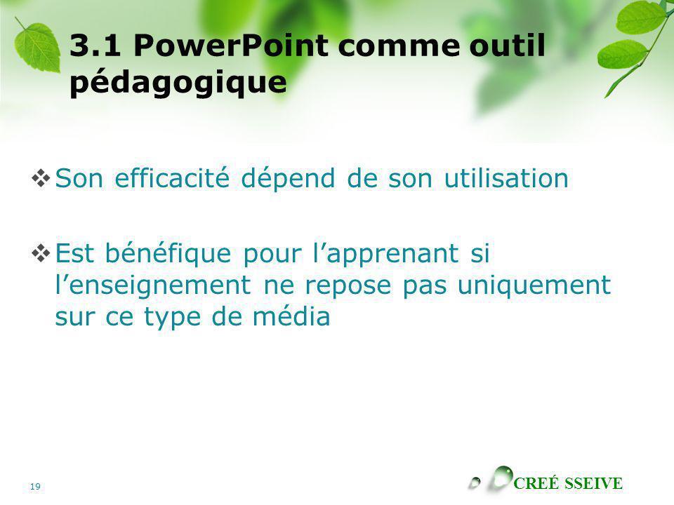 CREÉ SSEIVE 19 3.1 PowerPoint comme outil pédagogique Son efficacité dépend de son utilisation Est bénéfique pour lapprenant si lenseignement ne repos