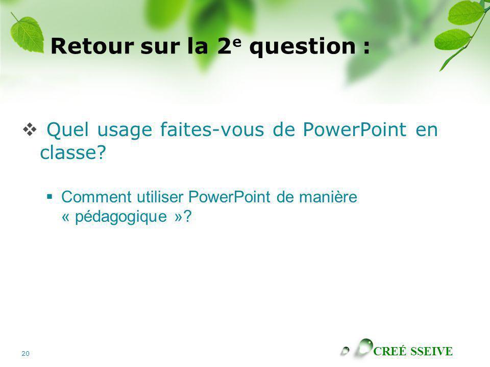CREÉ SSEIVE 20 Retour sur la 2 e question : Quel usage faites-vous de PowerPoint en classe? Comment utiliser PowerPoint de manière « pédagogique »?